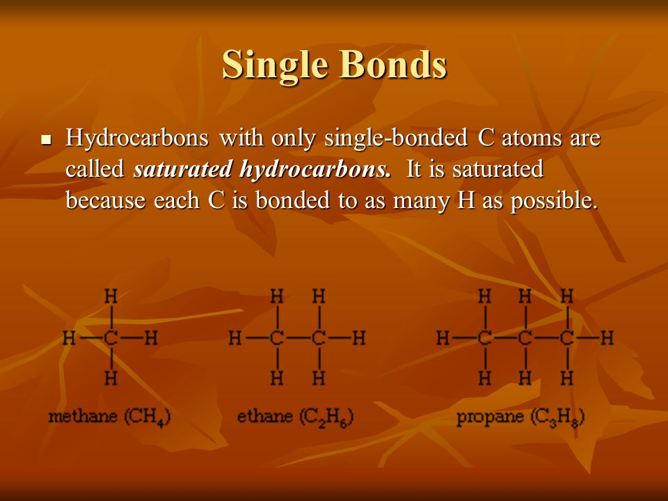Single Bonds Hydrocarbons with only single-bonded C atoms are called saturated hydrocarbons. It is saturated because each C is bonded to as many H as