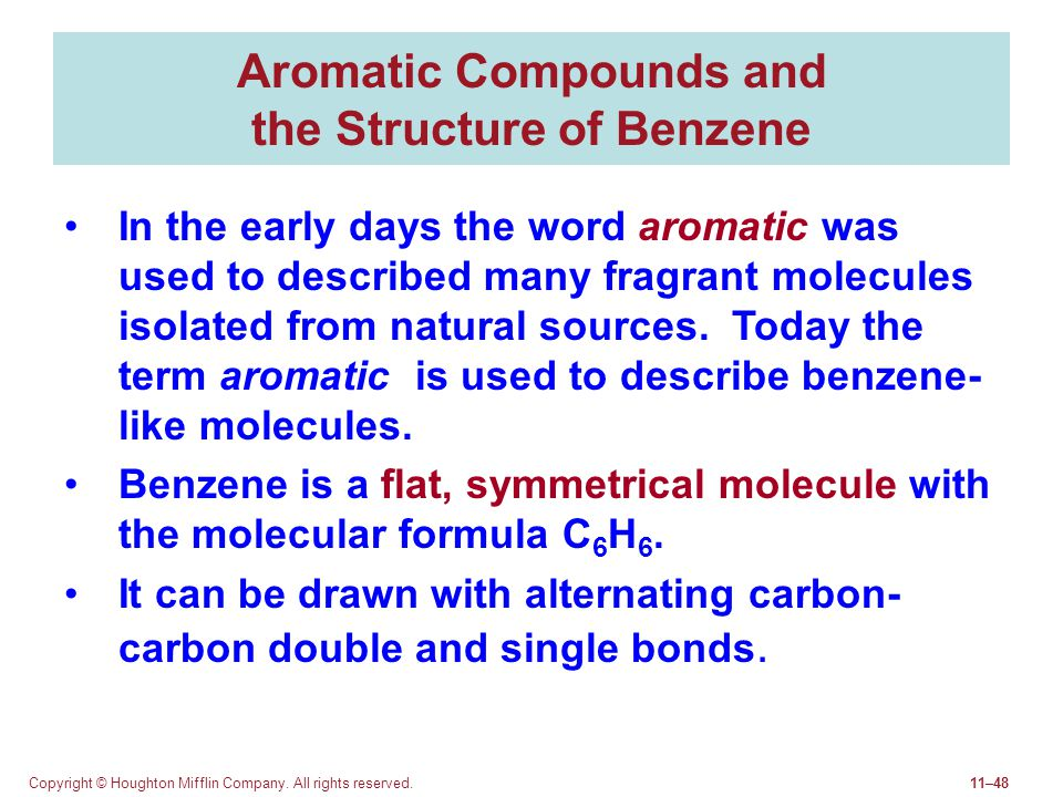 Copyright © Houghton Mifflin Company. All rights reserved.11–48 Aromatic Compounds and the Structure of Benzene In the early days the word aromatic wa