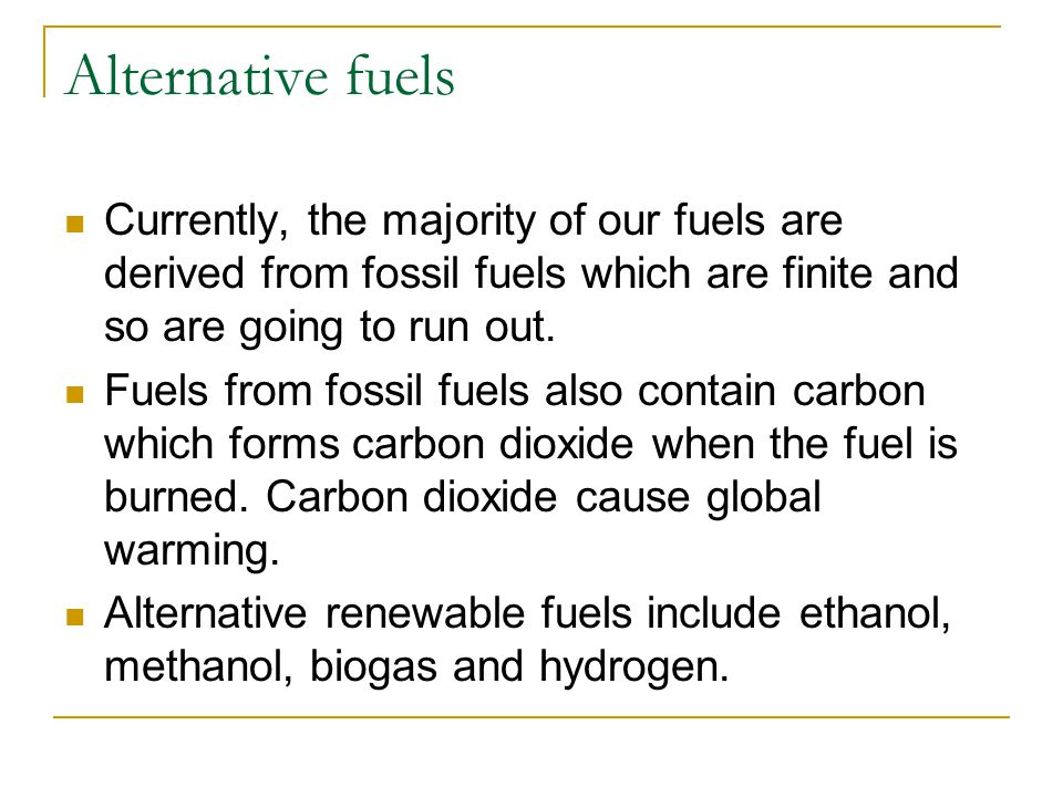 Alternative fuels Currently, the majority of our fuels are derived from fossil fuels which are finite and so are going to run out. Fuels from fossil f