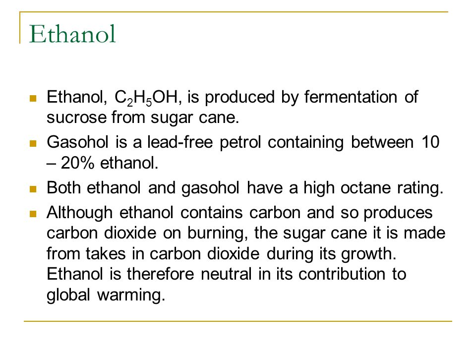 Ethanol Ethanol, C 2 H 5 OH, is produced by fermentation of sucrose from sugar cane. Gasohol is a lead-free petrol containing between 10 – 20% ethanol