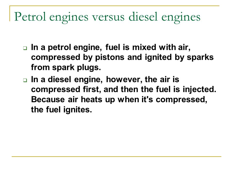 Petrol engines versus diesel engines  In a petrol engine, fuel is mixed with air, compressed by pistons and ignited by sparks from spark plugs.  In