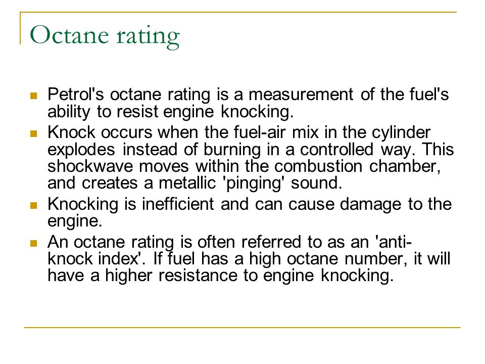Octane rating Petrol's octane rating is a measurement of the fuel's ability to resist engine knocking. Knock occurs when the fuel-air mix in the cylin