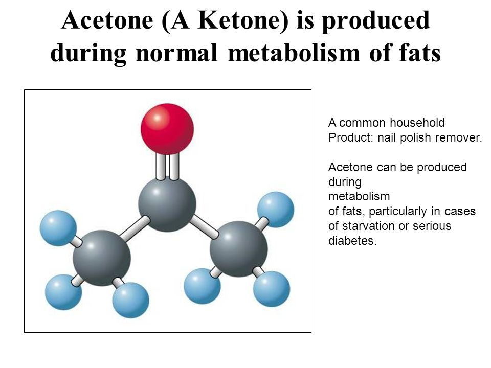 Acetone (A Ketone) is produced during normal metabolism of fats A common household Product: nail polish remover.