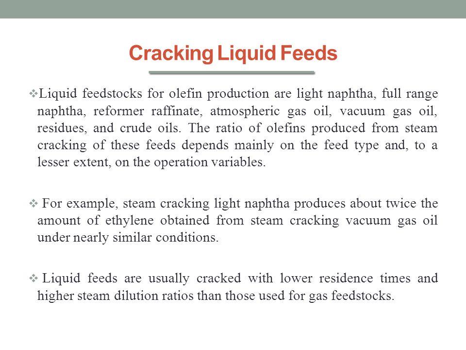 Cracking Liquid Feeds  Liquid feedstocks for olefin production are light naphtha, full range naphtha, reformer raffinate, atmospheric gas oil, vacuum