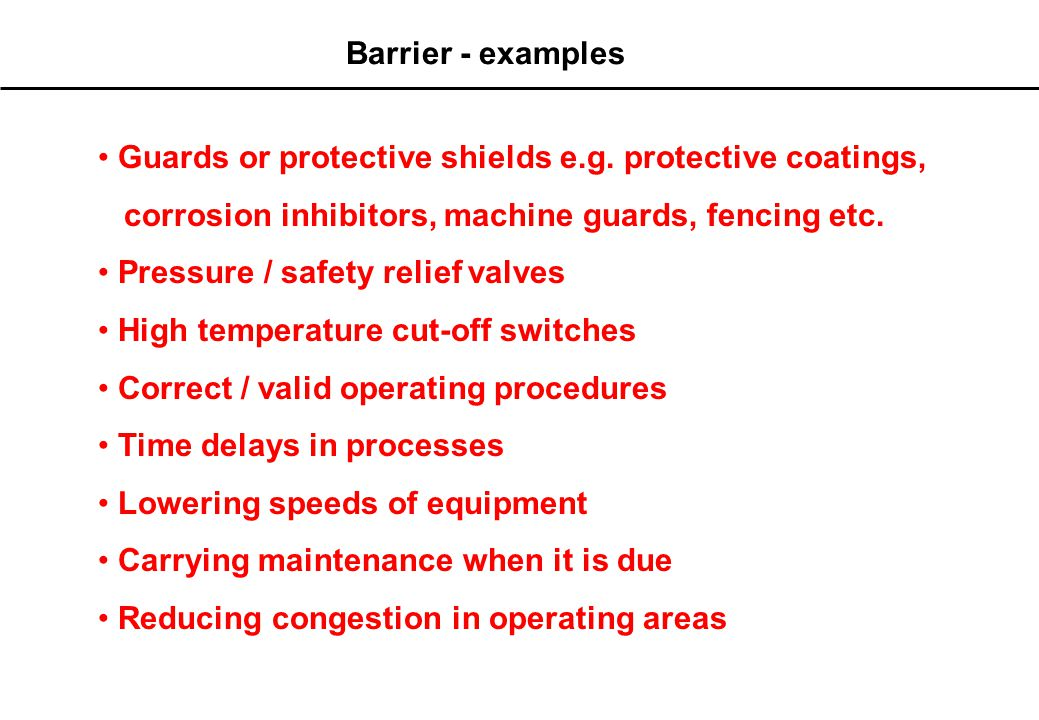Barrier - definition A Barrier is defined as : A measure which is put in to prevent the release of a hazard or to prevent the occurrence of a top event once the hazard is released - barriers may be physical or non- physical Hazard Top Event (Incident) Asset Damage People Environment Reputation Threat Barrier