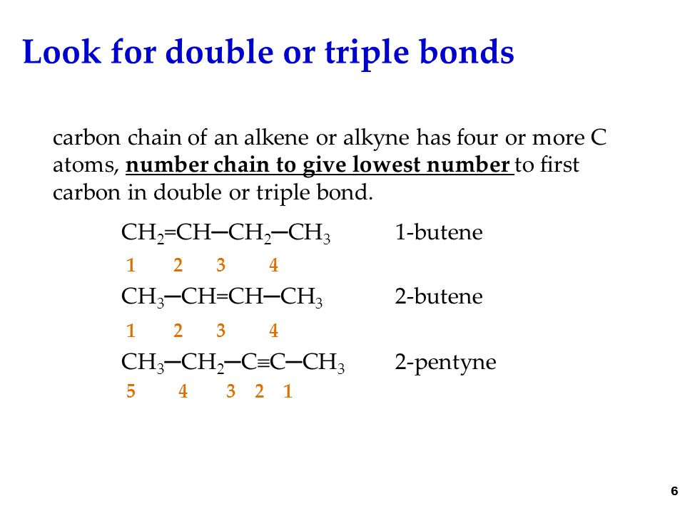 Look for double or triple bonds carbon chain of an alkene or alkyne has four or more C atoms, number chain to give lowest number to first carbon in double or triple bond.