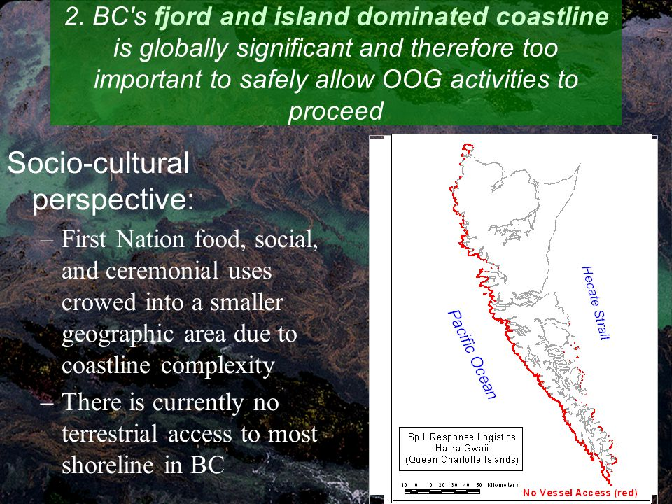 Socio-cultural perspective: –First Nation food, social, and ceremonial uses crowed into a smaller geographic area due to coastline complexity –There is currently no terrestrial access to most shoreline in BC 2.