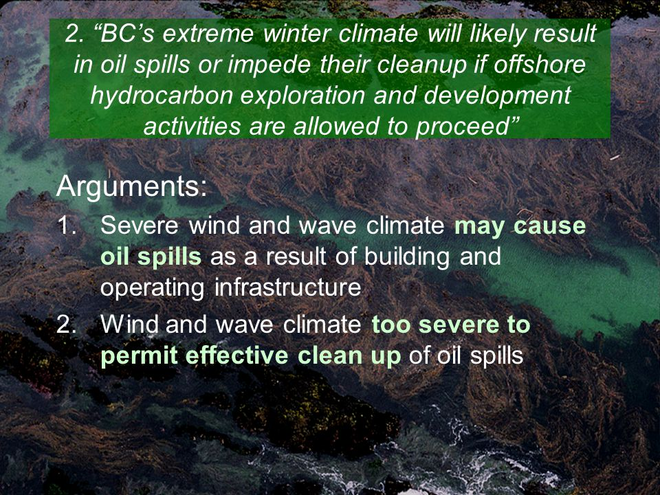 "2. ""BC's extreme winter climate will likely result in oil spills or impede their cleanup if offshore hydrocarbon exploration and development activitie"