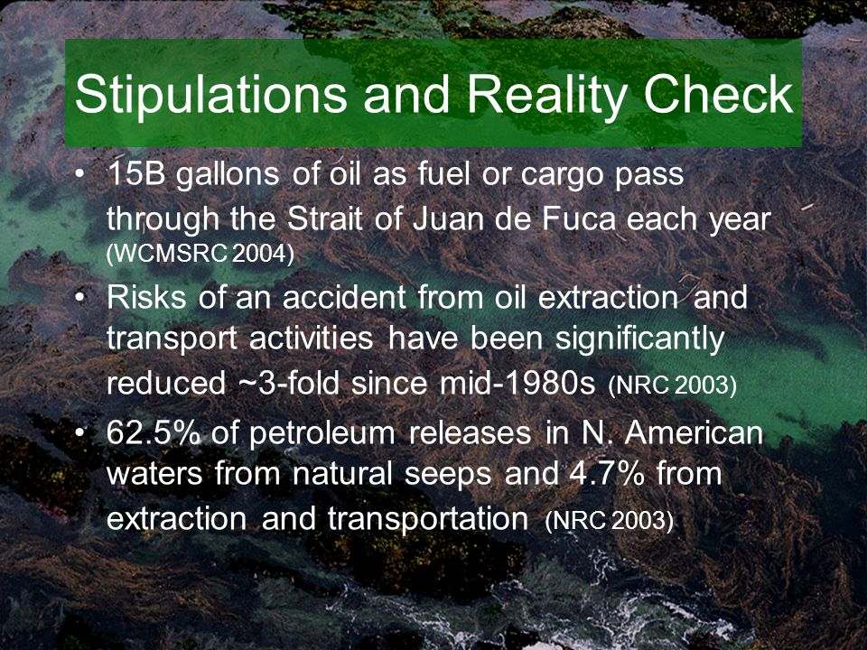 Stipulations and Reality Check 15B gallons of oil as fuel or cargo pass through the Strait of Juan de Fuca each year (WCMSRC 2004) Risks of an accident from oil extraction and transport activities have been significantly reduced ~3-fold since mid-1980s (NRC 2003) 62.5% of petroleum releases in N.