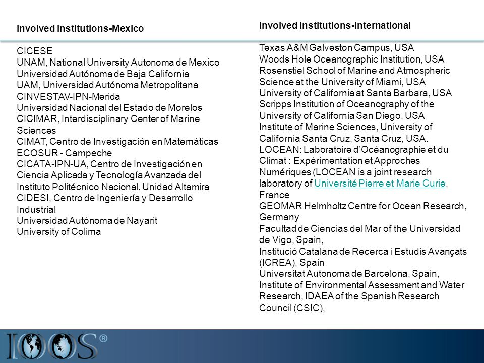 Involved Institutions-Mexico CICESE UNAM, National University Autonoma de Mexico Universidad Autónoma de Baja California UAM, Universidad Autónoma Metropolitana CINVESTAV-IPN-Merida Universidad Nacional del Estado de Morelos CICIMAR, Interdisciplinary Center of Marine Sciences CIMAT, Centro de Investigación en Matemáticas ECOSUR - Campeche CICATA-IPN-UA, Centro de Investigación en Ciencia Aplicada y Tecnología Avanzada del Instituto Politécnico Nacional.