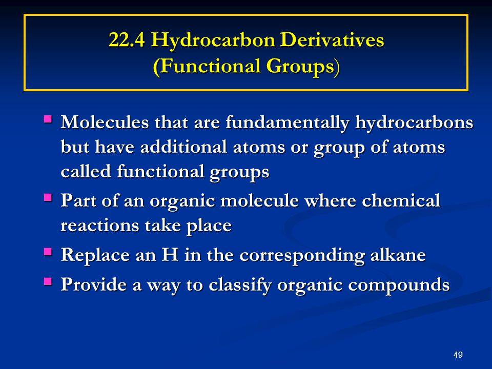 49 22.4 Hydrocarbon Derivatives (Functional Groups)  Molecules that are fundamentally hydrocarbons but have additional atoms or group of atoms called functional groups  Part of an organic molecule where chemical reactions take place  Replace an H in the corresponding alkane  Provide a way to classify organic compounds