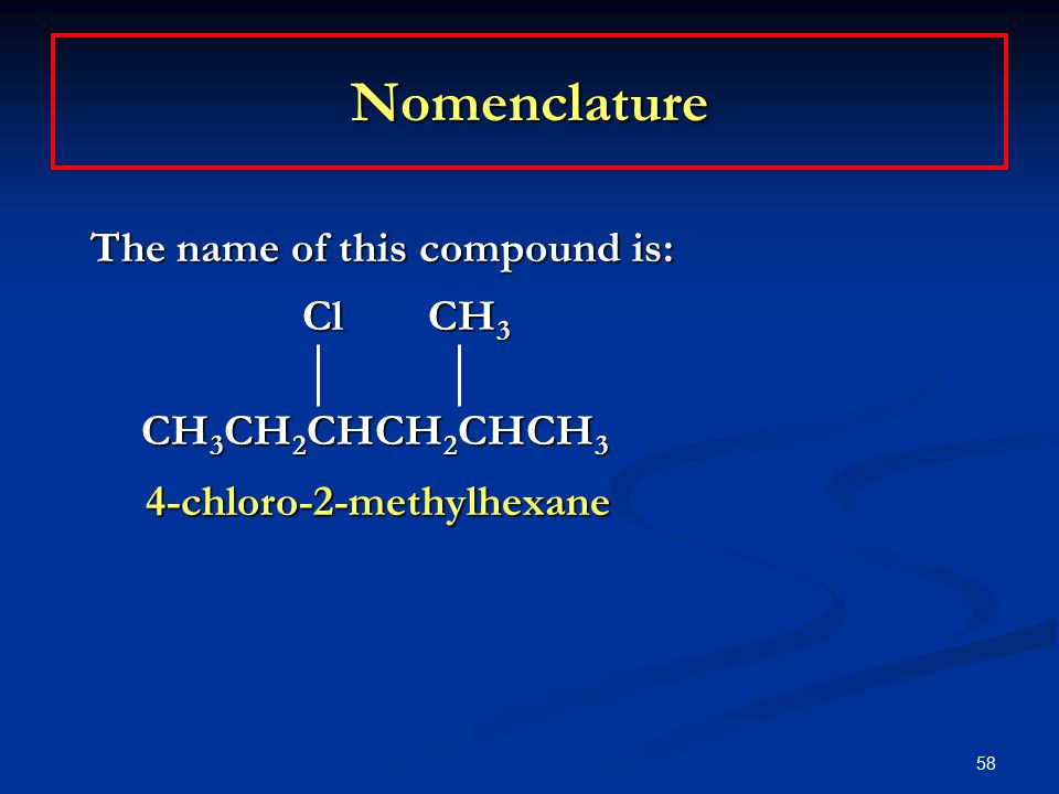 58 Nomenclature The name of this compound is: Cl CH 3 CH 3 CH 2 CHCH 2 CHCH 3 CH 3 CH 2 CHCH 2 CHCH 3 4-chloro-2-methylhexane 4-chloro-2-methylhexane