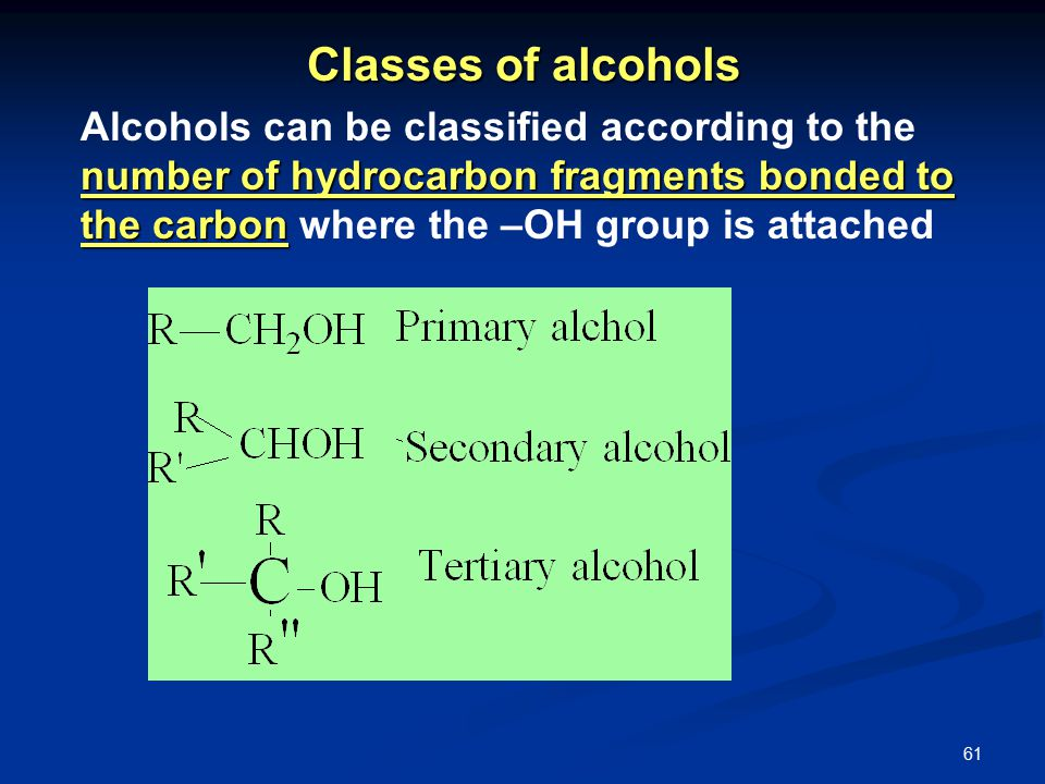 61 Classes of alcohols number of hydrocarbon fragments bonded to the carbon Alcohols can be classified according to the number of hydrocarbon fragments bonded to the carbon where the –OH group is attached