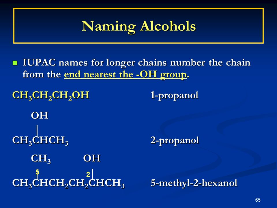 65 Naming Alcohols IUPAC names for longer chains number the chain from the end nearest the -OH group.