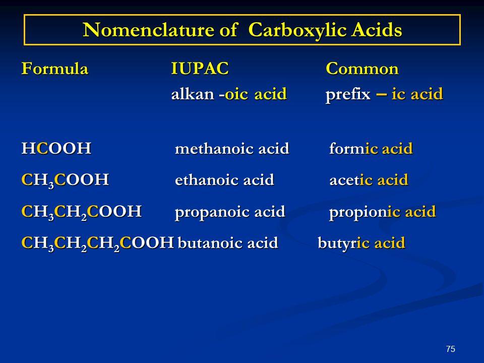 75 Nomenclature of Carboxylic Acids Formula IUPAC Common alkan -oic acid prefix – ic acid alkan -oic acid prefix – ic acid HCOOH methanoic acid formic acid CH 3 COOH ethanoic acid acetic acid CH 3 CH 2 COOH propanoic acid propionic acid CH 3 CH 2 CH 2 COOH butanoic acid butyric acid