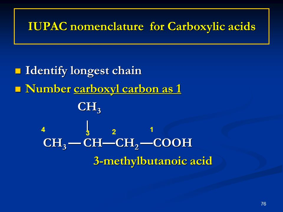 76 IUPAC nomenclature for Carboxylic acids Identify longest chain Identify longest chain Number carboxyl carbon as 1 Number carboxyl carbon as 1 CH 3 CH 3 | | CH 3 — CH — CH 2 — COOH 3-methylbutanoic acid 3-methylbutanoic acid 1 2 3 4