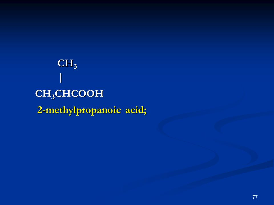 77 CH 3 CH 3 | CH 3 CHCOOH CH 3 CHCOOH 2-methylpropanoic acid; 2-methylpropanoic acid;
