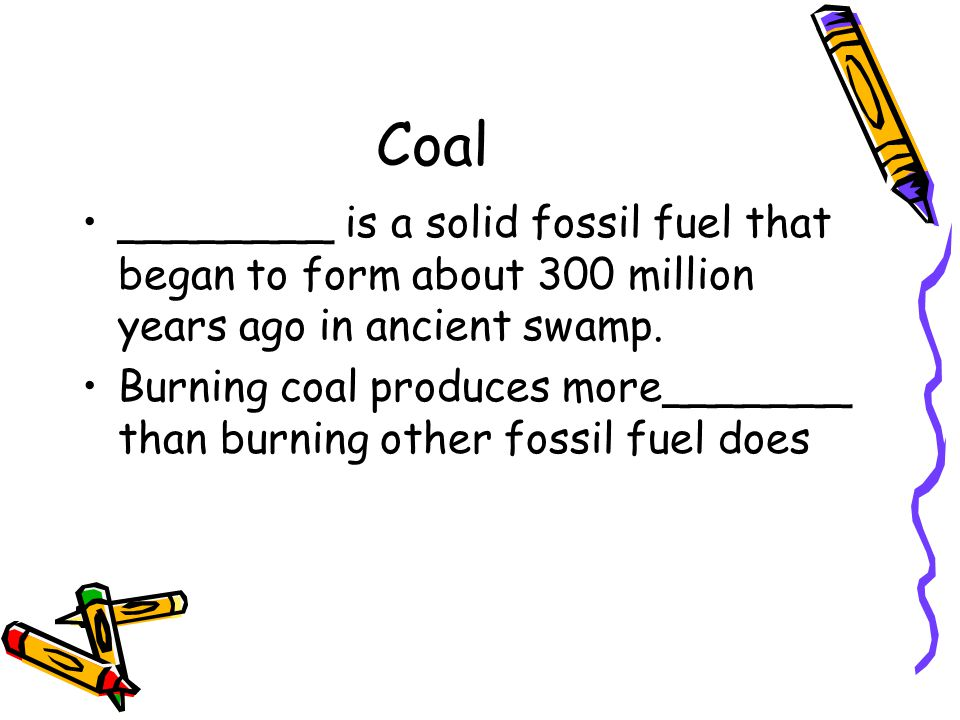 Coal ________ is a solid fossil fuel that began to form about 300 million years ago in ancient swamp. Burning coal produces more_______ than burning o