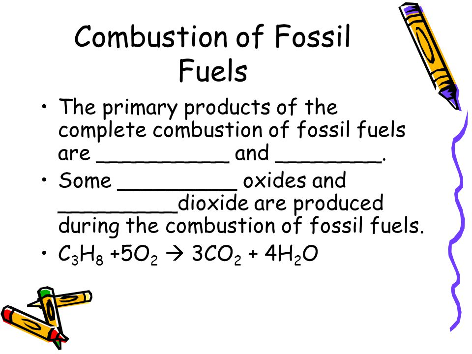 Combustion of Fossil Fuels The primary products of the complete combustion of fossil fuels are __________ and ________. Some _________ oxides and ____