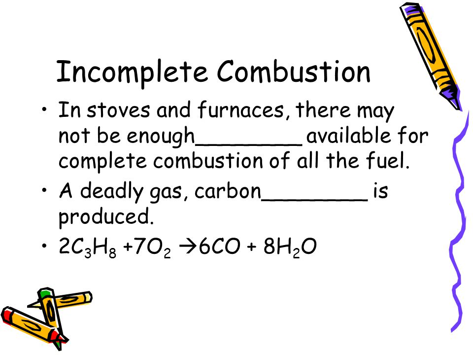 Incomplete Combustion In stoves and furnaces, there may not be enough________ available for complete combustion of all the fuel. A deadly gas, carbon_