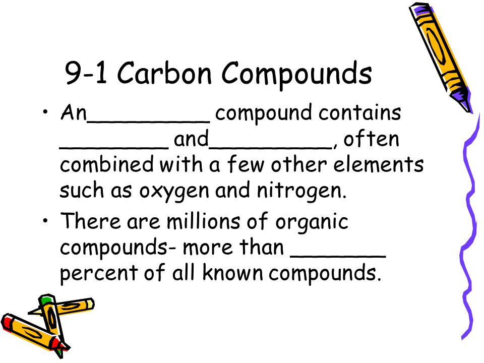 9-1 Carbon Compounds An_________ compound contains ________ and_________, often combined with a few other elements such as oxygen and nitrogen. There