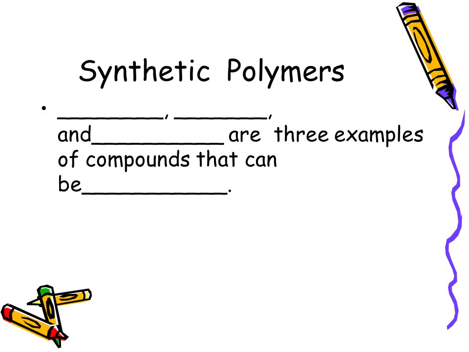 Synthetic Polymers ________, _______, and__________ are three examples of compounds that can be___________.