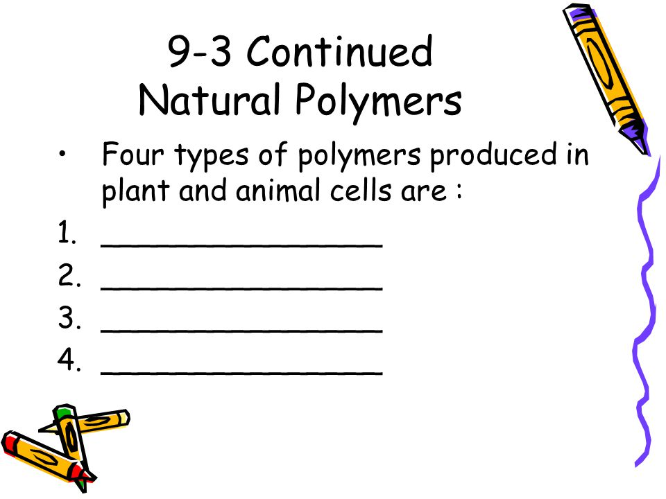 9-3 Continued Natural Polymers Four types of polymers produced in plant and animal cells are : 1._______________ 2._______________ 3._______________ 4