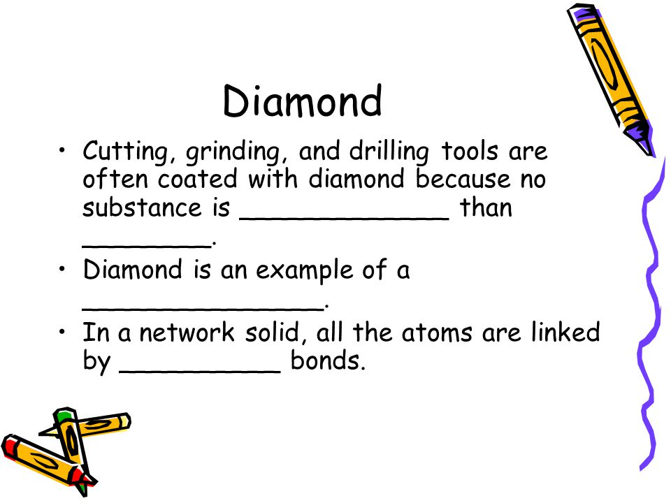 Diamond Cutting, grinding, and drilling tools are often coated with diamond because no substance is _____________ than ________. Diamond is an example