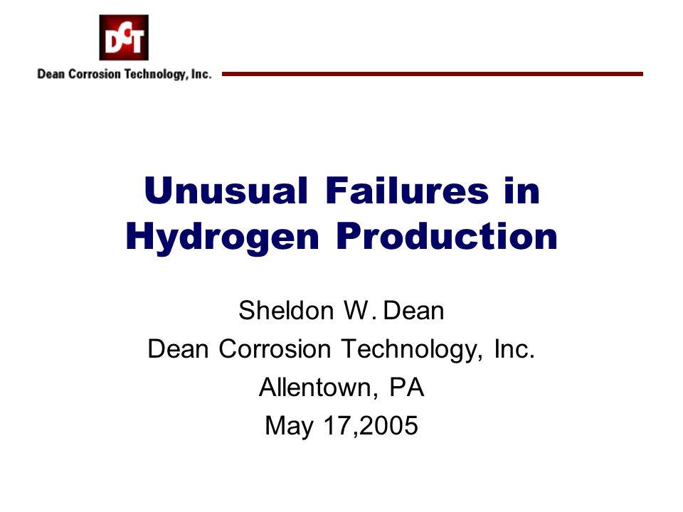 Unusual Failures in Hydrogen Production Sheldon W. Dean Dean Corrosion Technology, Inc. Allentown, PA May 17,2005