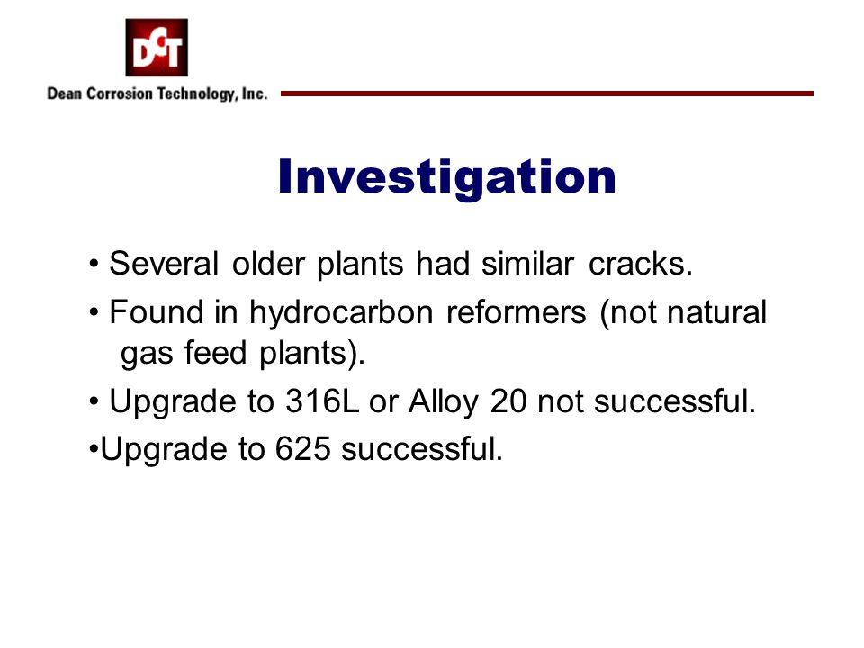 Investigation Several older plants had similar cracks. Found in hydrocarbon reformers (not natural gas feed plants). Upgrade to 316L or Alloy 20 not s