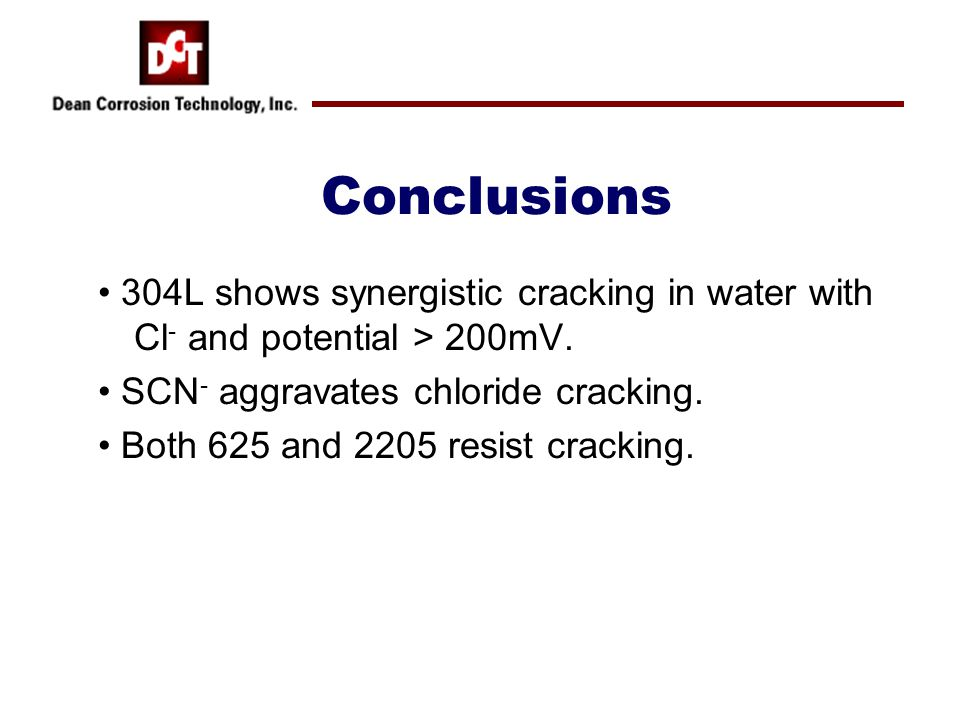 Conclusions 304L shows synergistic cracking in water with Cl - and potential > 200mV.