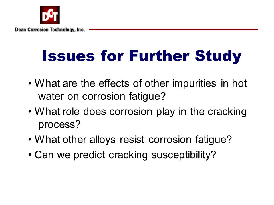 Issues for Further Study What are the effects of other impurities in hot water on corrosion fatigue.