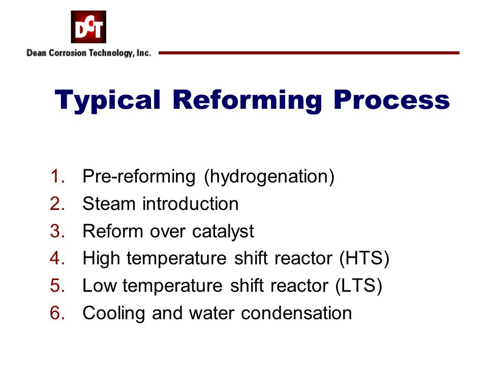 Typical Reforming Process 1.Pre-reforming (hydrogenation) 2.Steam introduction 3.Reform over catalyst 4.High temperature shift reactor (HTS) 5.Low temperature shift reactor (LTS) 6.Cooling and water condensation