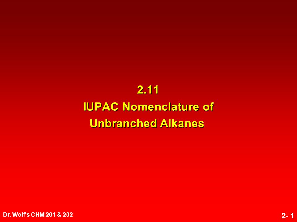 Dr. Wolf's CHM 201 & 202 2- 1 2.11 IUPAC Nomenclature of Unbranched Alkanes