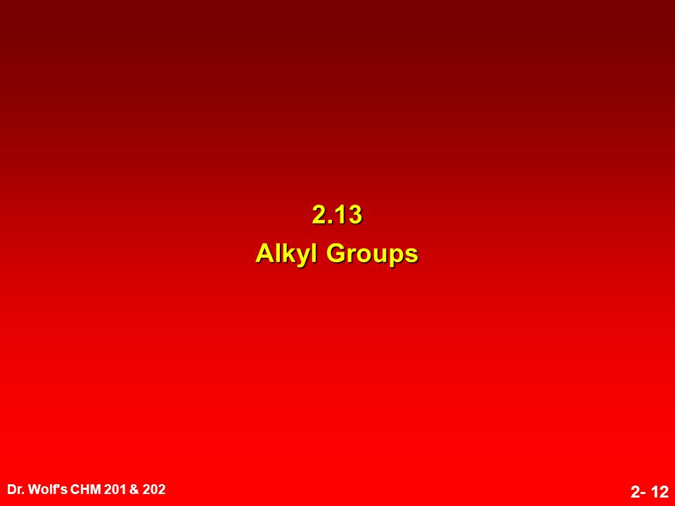 Dr. Wolf's CHM 201 & 202 2- 12 2.13 Alkyl Groups