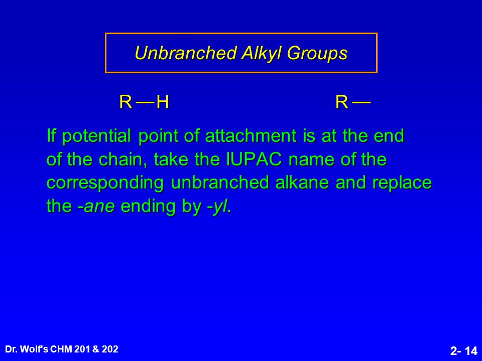 Dr. Wolf's CHM 201 & 202 2- 14 Unbranched Alkyl Groups If potential point of attachment is at the end of the chain, take the IUPAC name of the corresp