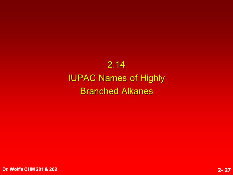 Dr. Wolf's CHM 201 & 202 2- 27 2.14 IUPAC Names of Highly Branched Alkanes
