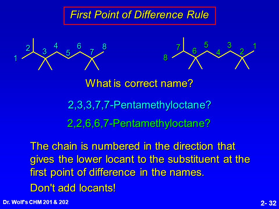 Dr. Wolf's CHM 201 & 202 2- 32 First Point of Difference Rule The chain is numbered in the direction that gives the lower locant to the substituent at