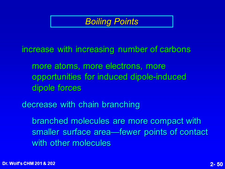 Dr. Wolf's CHM 201 & 202 2- 50 increase with increasing number of carbons more atoms, more electrons, more opportunities for induced dipole-induced di