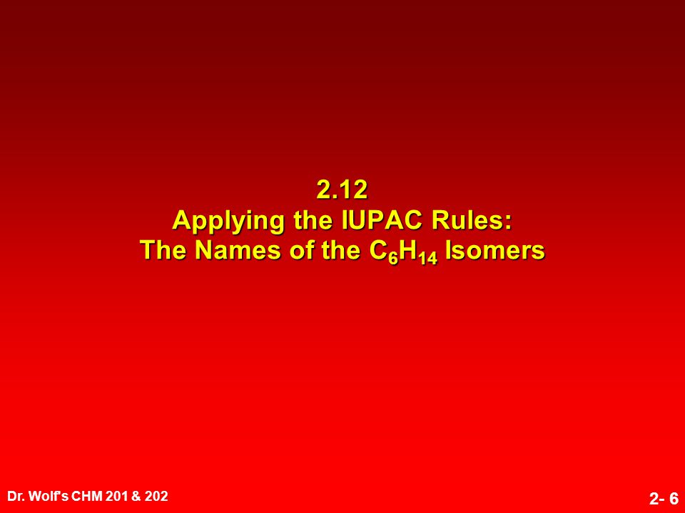 Dr. Wolf's CHM 201 & 202 2- 6 2.12 Applying the IUPAC Rules: The Names of the C 6 H 14 Isomers
