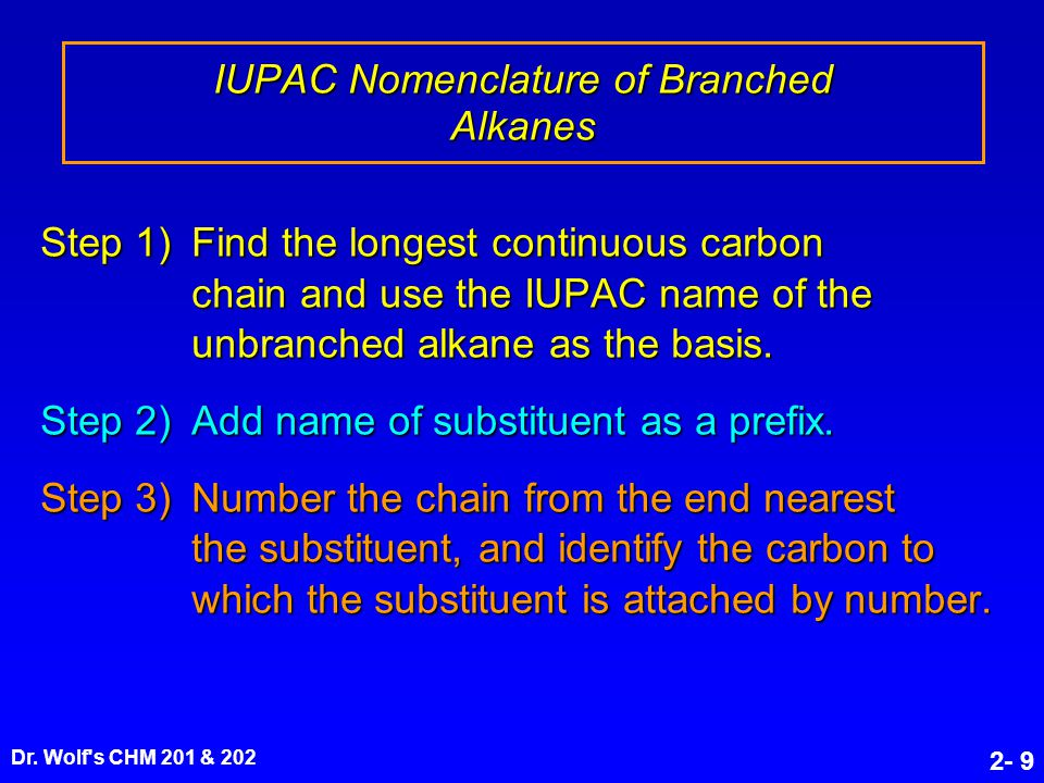 Dr. Wolf's CHM 201 & 202 2- 9 Step 1) Find the longest continuous carbon chain and use the IUPAC name of the unbranched alkane as the basis. Step 2) A