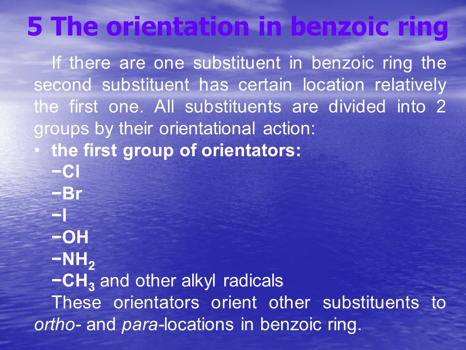 5 The orientation in benzoic ring If there are one substituent in benzoic ring the second substituent has certain location relatively the first one.