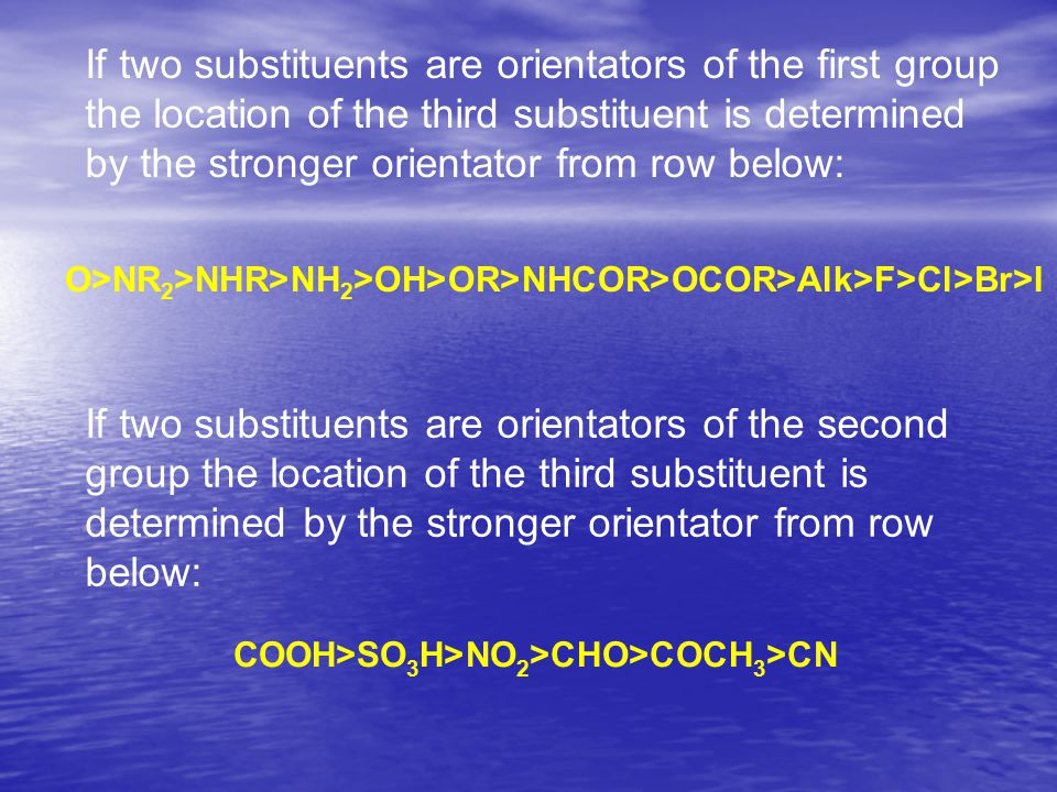 If two substituents are orientators of the first group the location of the third substituent is determined by the stronger orientator from row below: O>NR 2 >NHR>NH 2 >OH>OR>NHCOR>OCOR>Alk>F>Cl>Br>I If two substituents are orientators of the second group the location of the third substituent is determined by the stronger orientator from row below: COOH>SO 3 H>NO 2 >CHO>COCH 3 >CN