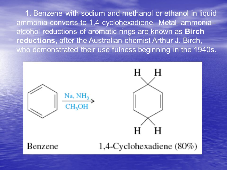 1. Benzene with sodium and methanol or ethanol in liquid ammonia converts to 1,4-cyclohexadiene. Metal–ammonia– alcohol reductions of aromatic rings a