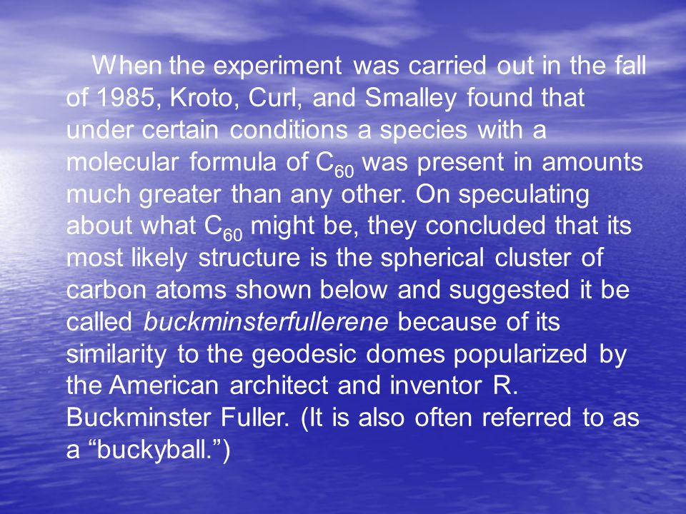 When the experiment was carried out in the fall of 1985, Kroto, Curl, and Smalley found that under certain conditions a species with a molecular formu