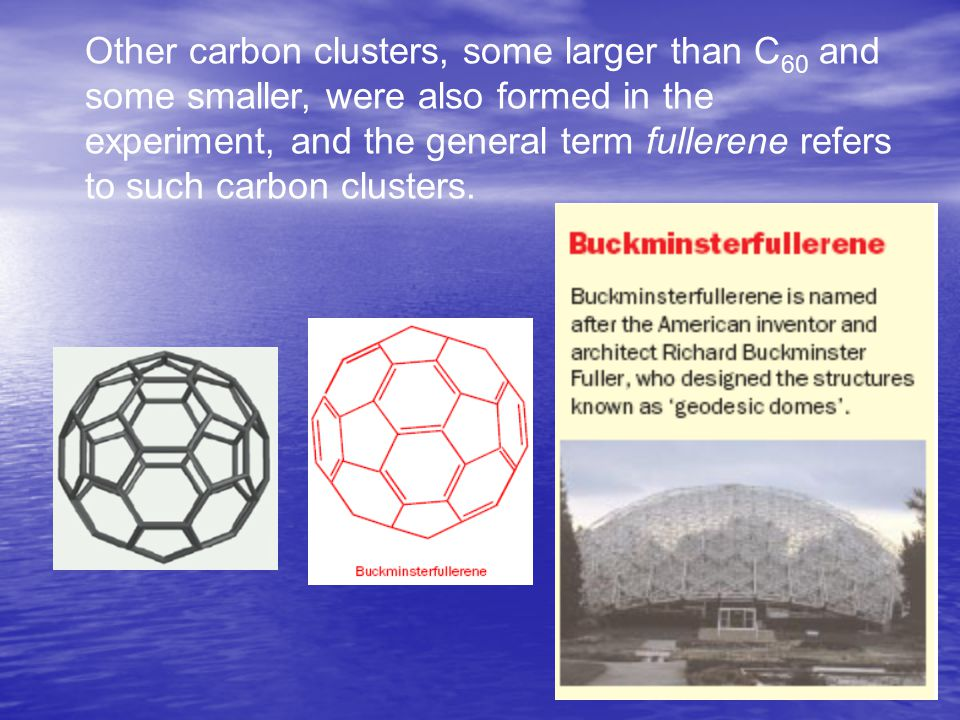 Other carbon clusters, some larger than C 60 and some smaller, were also formed in the experiment, and the general term fullerene refers to such carbon clusters.