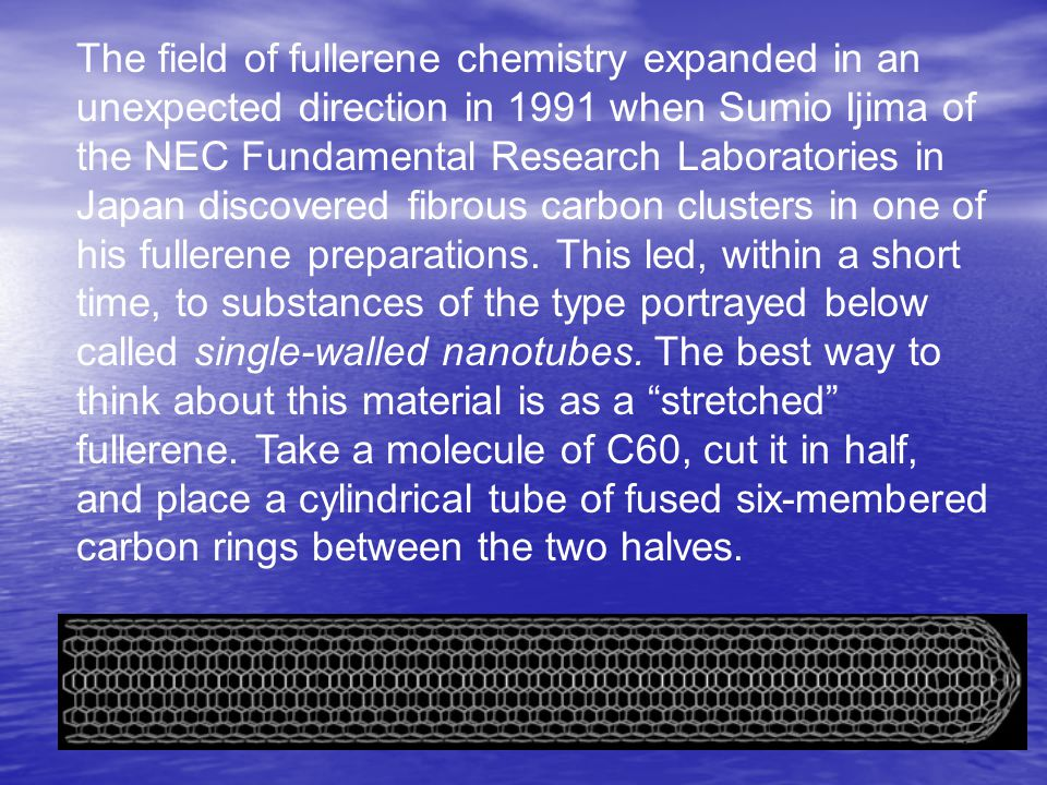 The field of fullerene chemistry expanded in an unexpected direction in 1991 when Sumio Ijima of the NEC Fundamental Research Laboratories in Japan discovered fibrous carbon clusters in one of his fullerene preparations.