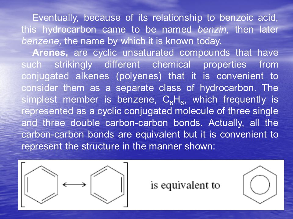 Eventually, because of its relationship to benzoic acid, this hydrocarbon came to be named benzin, then later benzene, the name by which it is known t