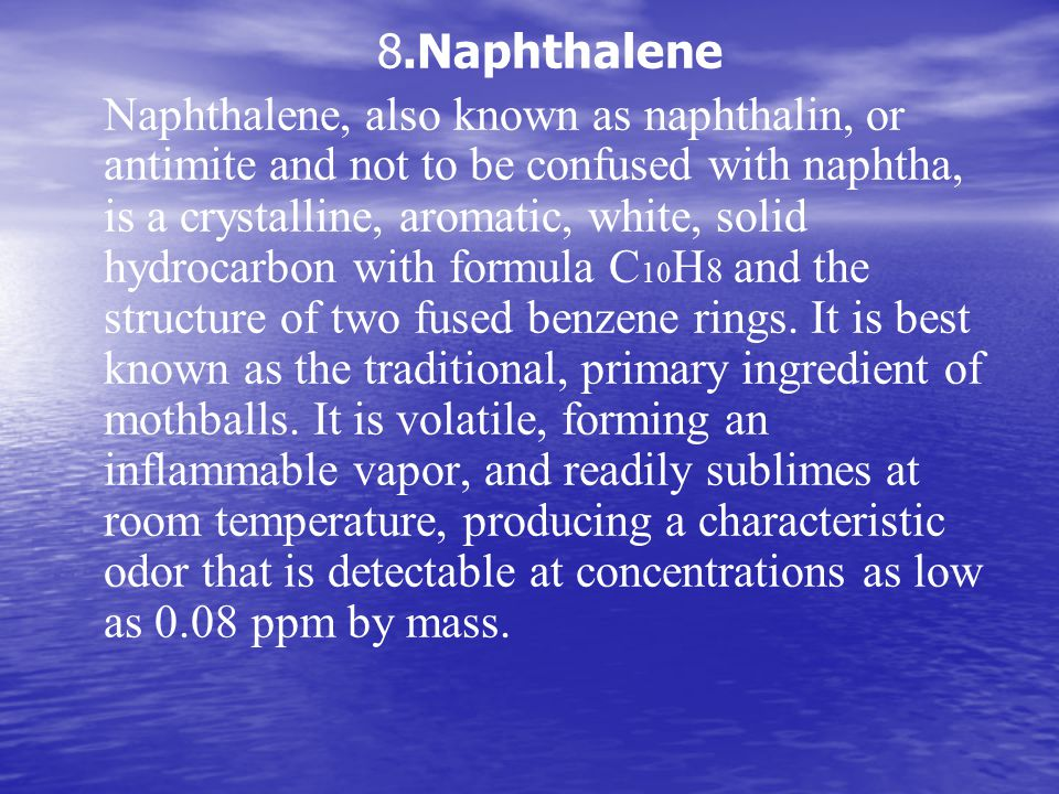 8.Naphthalene Naphthalene, also known as naphthalin, or antimite and not to be confused with naphtha, is a crystalline, aromatic, white, solid hydrocarbon with formula C 10 H 8 and the structure of two fused benzene rings.