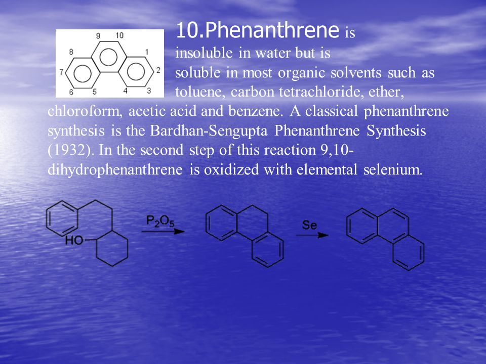 10.Phenanthrene is insoluble in water but is soluble in most organic solvents such as toluene, carbon tetrachloride, ether, chloroform, acetic acid and benzene.